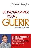 Se programmer pour guérir : La Delta-médecine : de nouvelles réponses pratiques face au cancer (French Edition)