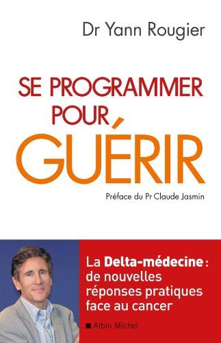 Se programmer pour guérir : La Delta-médecine : de nouvelles réponses pratiques face au cancer (Essais - Documents) par Docteur Yann Rougier