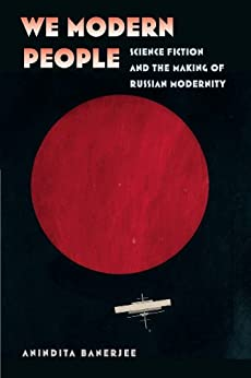We Modern People: Science Fiction and the Making of Russian Modernity (Early Classics of Science Fiction) by [Banerjee, Anindita]