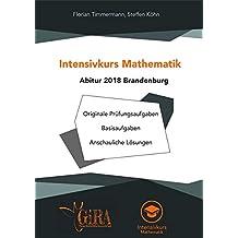 Intensivkurs Mathematik - Abitur 2018 Brandenburg: Originale Prüfungsaufgaben - Basisaufgaben - Anschauliche Lösungen