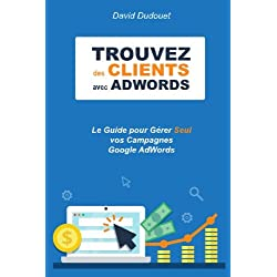 Trouvez des Clients avec AdWords: Le Guide pour Gérer Seul vos Campagnes Google AdWords. Trucs de Pro compris !