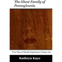 The Ghost Family of Pennsylvania: Volume 1 (True Tales of Ghostly Experiences)