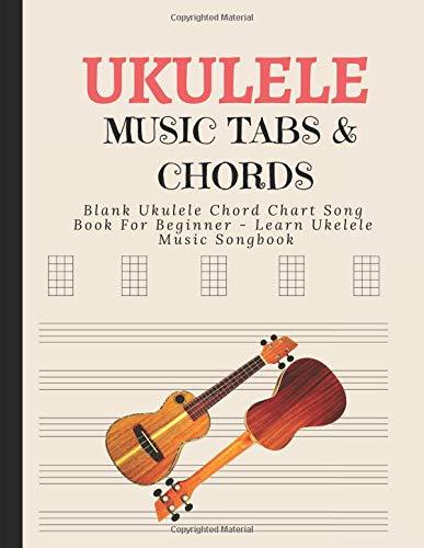 Blank Ukulele Chord Chart Song Book For Beginner - Learn Ukelele Music Songbook: Learn Basics Of Ukele Technique; Manuscript Journal For Composing ... & Songs; Records Tablature in Workbook Sheet