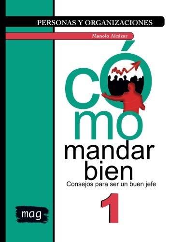 Cómo mandar bien: Consejos para ser un buen jefe: Volume 1 (Personas y Organizaciones) por Manolo Alcázar