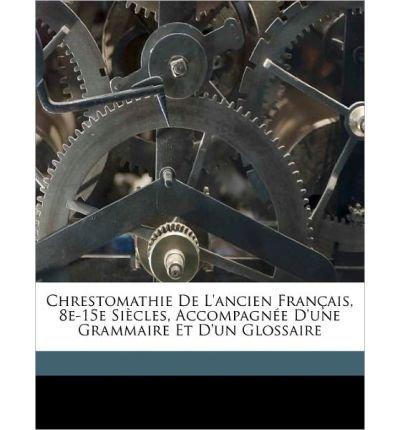 Chrestomathie de L'Ancien Fran Ais, 8e-15e Si Cles, Accompagn E D'Une Grammaire Et D'Un Glossaire (Paperback)(French) - Common