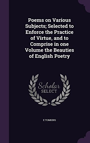Poems on Various Subjects; Selected to Enforce the Practice of Virtue, and to Comprise in one Volume the Beauties of English Poetry