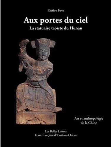 Aux Portes du ciel.  La statuaire taoïste du Hunan: Art et anthropologie de la Chine par Patrice Fava