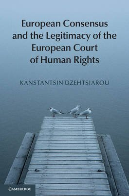 [(European Consensus and the Legitimacy of the European Court of Human Rights)] [By (author) Kanstantsin Dzehtsiarou] published on (April, 2015)