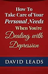 How To Take Care of Your Personal Needs When You're Dealing With Depression by David Leads (2015-03-01)