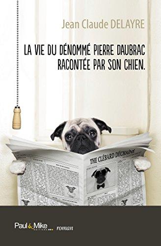 La vie du dénommé Pierre Daubrac racontée par son chien (Romans) par Jean Claude Delayre