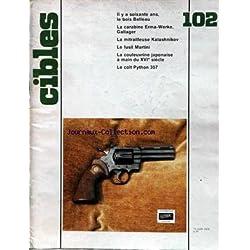 CIBLES [No 102] du 15/06/1978 - LE BOIS BELLEAU - LA CARABINE ERMA-WERKE GALLAGER - LA MITRAILLEUSE KALASHNIKOV - LE FUSIL MARTINI - LA COULEUVRINE JAPONAISE A MAIN DU 16EME SIECLE - LE COLT PYTHON 357