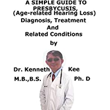 A  Simple  Guide  To  Presbycusis, (Age-related hearing loss)  Diagnosis, Treatment  And  Related Conditions (English Edition)