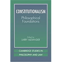 Constitutionalism: Phil Foundations: Philosophical Foundations (Cambridge Studies in Philosophy and Law)