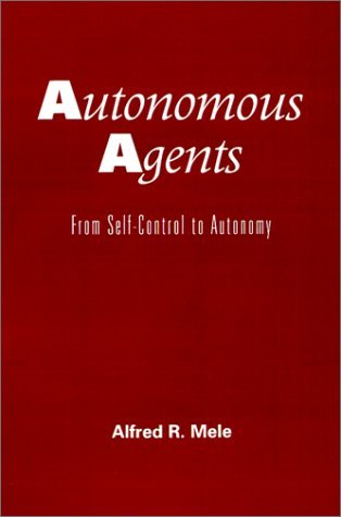 Autonomous Agents: From Self-Control to Autonomy by Alfred R. Mele (1995-08-03)