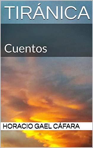 Tiránica: Cuentos (Cuentos estelares) por Horacio Gael Cáfara