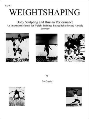 Weightshaping: Body Sculpting and Human Performance : An Instruction Manual for Weight Training, Eating Behavior and Aerobic Exercise por Don McDaniel