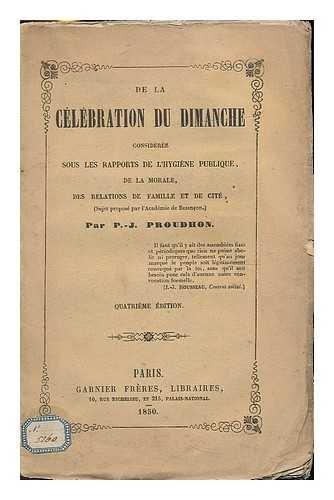 De la celebration du dimanche consideree sous les rapports de l'hygiene publique, de la morale, des relations de famille et de cite / par P.-J. Proudhon