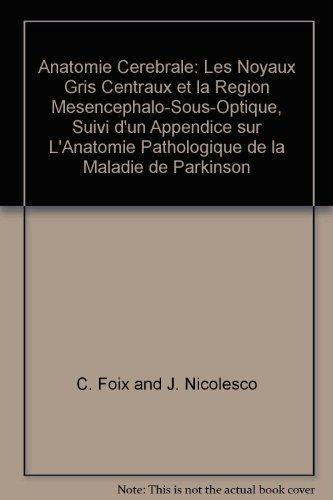 Anatomie Cerebrale: Les Noyaux Gris Centraux et la Region Mesencephalo-Sous-Optique, Suivi d'un Appendice sur L'Anatomie Pathologique de la Maladie de Parkinson