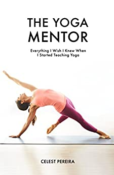 The Yoga Mentor: Everything I Wish I Knew When I Started Teaching Yoga by [Pereira, Celest]