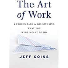 The Art Of Work A Proven Path To Discovering What You Were Meant Do