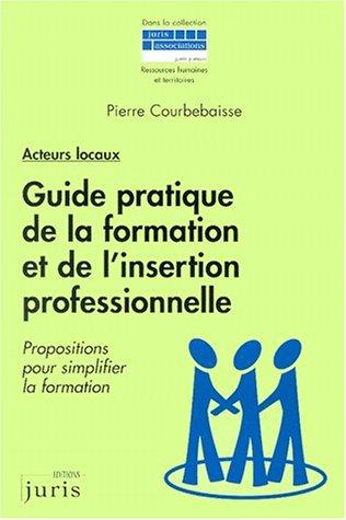 Guide pratique de la formation et de l'insertion professionnelle : Propositions pour simplifier la formation par Courbebaisse