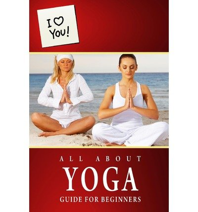 All about Yoga - Guide for Beginners: I Love You Special Edition...