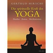 Die spirituelle Kraft des Yoga: Mudras - Asanas - Meditationen