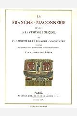 La franche-maçonnerie rendue à sa véritable origine : Ou l'Antiquité de la franche-maçonnerie prouvée par les mystères anciens et modernes Broché