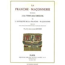 La franche-maçonnerie rendue à sa véritable origine : Ou l'Antiquité de la franche-maçonnerie prouvée par les mystères anciens et modernes