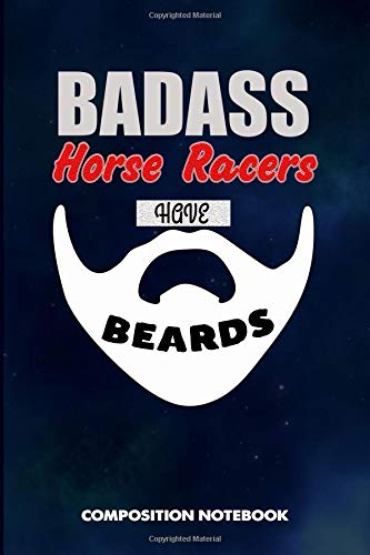Badass Horse Racers Have Beards: Composition Notebook, Funny Sarcastic Birthday Journal for Bad Ass Bearded Men, Racing lovers to write on por M. Shafiq