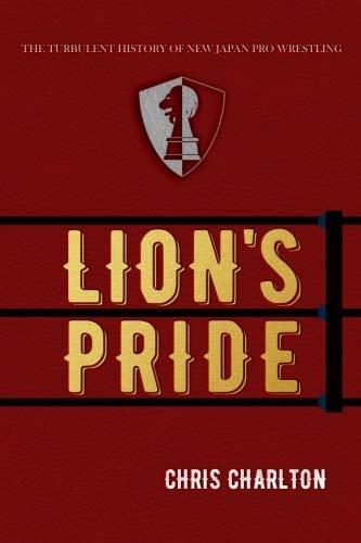 Lion's Pride: The Turbulent History of New Japan Pro Wrestling por Chris Charlton