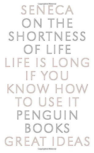 On the Shortness of Life: Life Is Long If You Know How to Use It (Great Ideas)