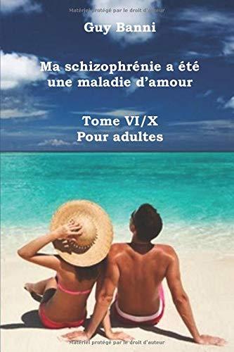 Ma schizophrénie a été une maladie d'amour: Tome VI/X - Pour adultes par Guy Banni