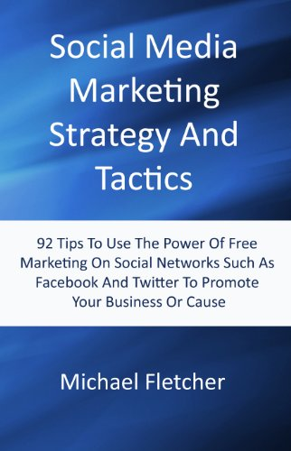 Social Media Marketing Strategy And Tactics: 92 Tips To Use The Power Of Free Marketing On Social Networks Like Facebook And Twitter To Promote Your Business Or Cause