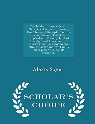 The Modern Housewife: Or, M??nag???re. Comprising Nearly One Thousand Receipts, for the Economic and Judicious Preparation of Every Meal of the Day, and ... Family Management in All Its Branches... - by Alexis Soyer (2015-02-11)