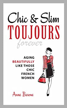 Chic & Slim Toujours: Aging Beautifully Like Those Chic French Women by [Barone, Anne]