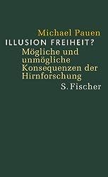 Illusion Freiheit? Mögliche und unmögliche Konsequenzen der Hirnforschung