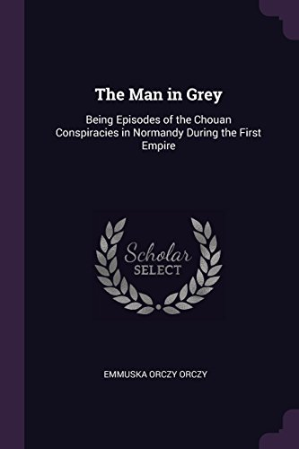 The Man in Grey: Being Episodes of the Chouan Conspiracies in Normandy During the First Empire