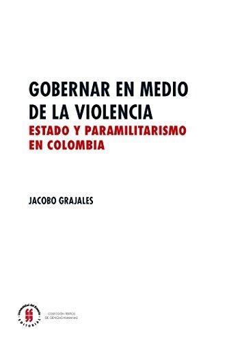 Gobernar en medio de la violencia: Estado y paramilitarismo en Colombia (Textos de Ciencias Humanas nº 3) por Jacobo Grajales