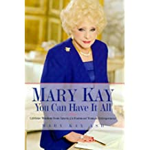 Mary Kay: You Can Have It All: Lifetime Wisdom from America's Foremost Woman Entrepreneur: You Can Have it All - Practical Advice for Doing Well by Doing Good
