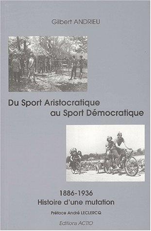 Du sport aristocratique au sport démocratique : Histoire d'une mutation 1886-1936 par Gilbert Andrieu