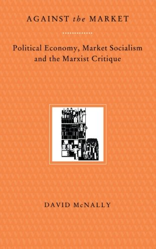 Against the Market: Political Economy, Market Socialism & the Marxist Critique: Political Economy, Market Socialism and the Marxist Critique