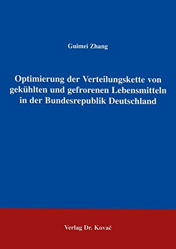 Optimierung der Verteilungskette von gekühlten und gefrorenen Lebensmitteln in der Bundesrepublik Deutschland Eine theoretische und empirische Betriebswirtschaftliche Forschung und Praxis