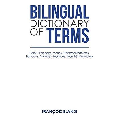 Bilingual Dictionary of Terms: Banks. Finances. Money. Financial Markets / Banques. Finances. Monnaie. Marchés Financiers