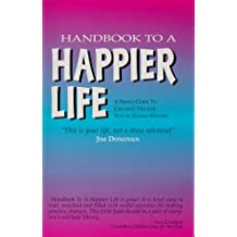 Handbook to a Happier Life: A Simple Guide to Creating the Life You've Always Wanted