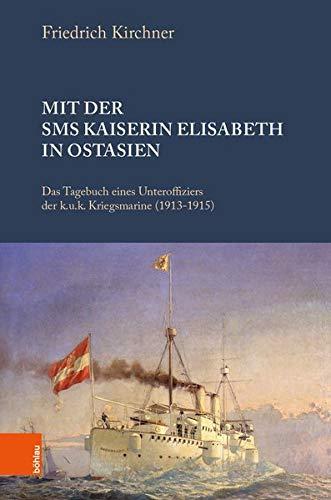 Mit der SMS Kaiserin Elisabeth in Ostasien: Das Tagebuch eines Unteroffiziers der k.u.k. Kriegsmarine (1913-1915)