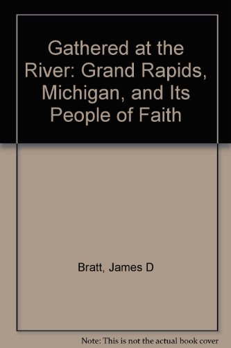 Gathered at the River: Grand Rapids, Michigan, and Its People of Faith by James D. Bratt (1993-10-02)