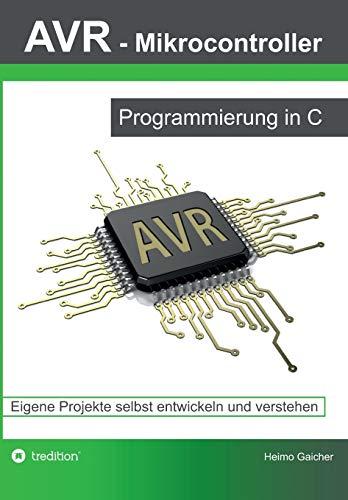 AVR Mikrocontroller - Programmierung in C: Eigene Projekte selbst entwickeln und verstehen