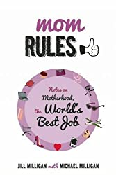 Mom Rules: Notes on Motherhood, the World's Best Job by Jill Milligan (2015-04-07)
