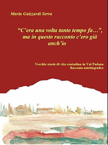 """""""C'era una volta tanto tempo fa…"""", ma in questo racconto c'ero già anch'io.  Vecchie storie di vita contadina in Val Padana.  Racconto autobiografico"""